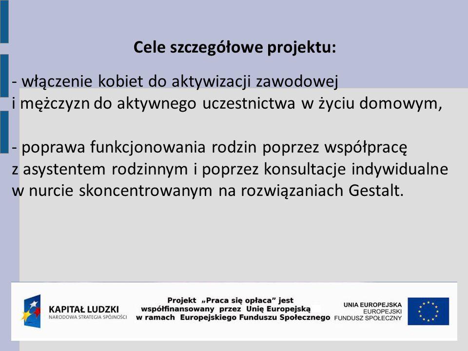 Cele szczegółowe projektu: - włączenie kobiet do aktywizacji zawodowej i mężczyzn do aktywnego uczestnictwa w życiu domowym, - poprawa funkcjonowania
