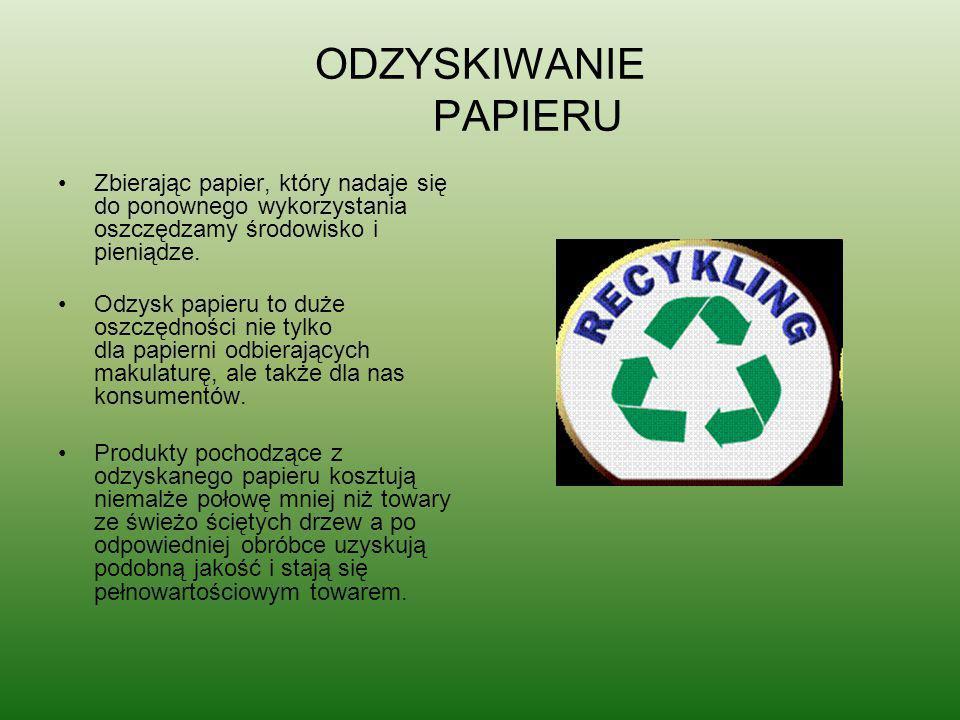 ODZYSKIWANIE PAPIERU Zbierając papier, który nadaje się do ponownego wykorzystania oszczędzamy środowisko i pieniądze. Odzysk papieru to duże oszczędn
