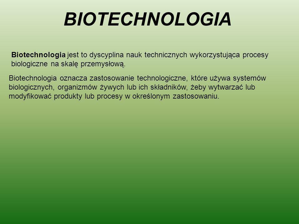 BIOTECHNOLOGIA Biotechnologia jest to dyscyplina nauk technicznych wykorzystująca procesy biologiczne na skalę przemysłową. Biotechnologia oznacza zas