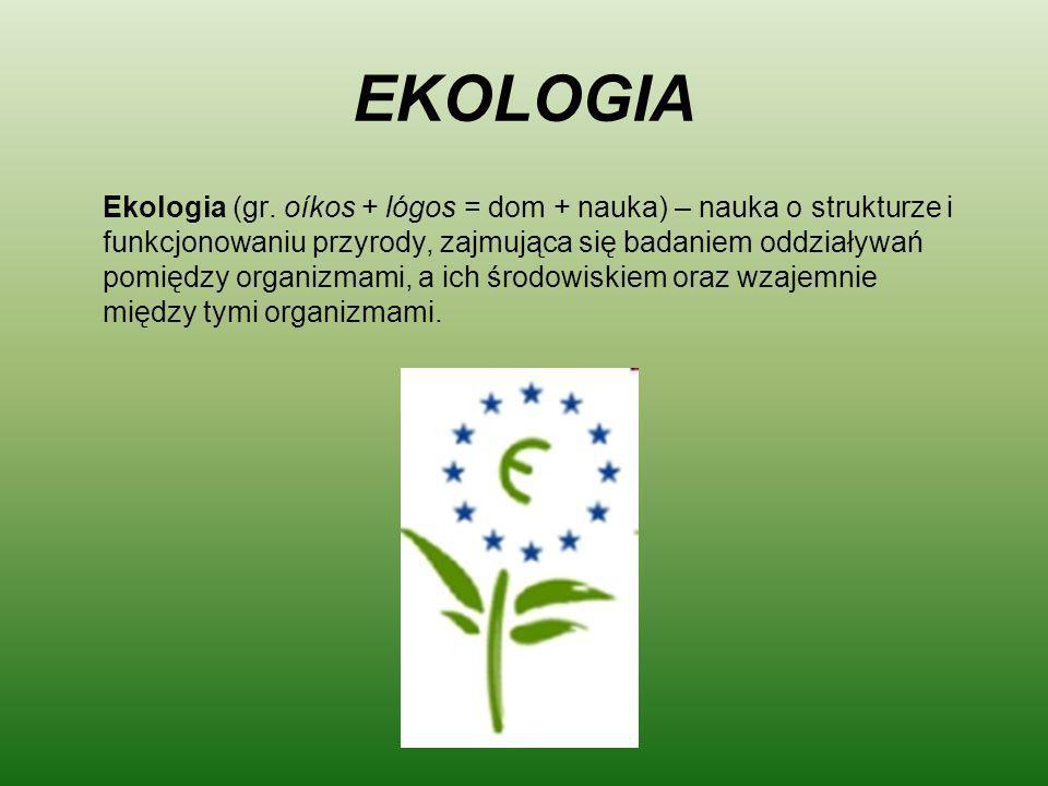 EKOLOGIA Ekologia (gr. oíkos + lógos = dom + nauka) – nauka o strukturze i funkcjonowaniu przyrody, zajmująca się badaniem oddziaływań pomiędzy organi