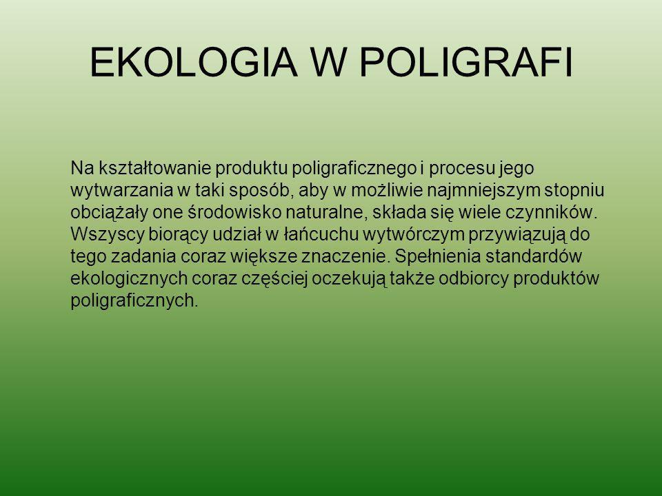 EKOLOGIA W POLIGRAFI Na kształtowanie produktu poligraficznego i procesu jego wytwarzania w taki sposób, aby w możliwie najmniejszym stopniu obciążały