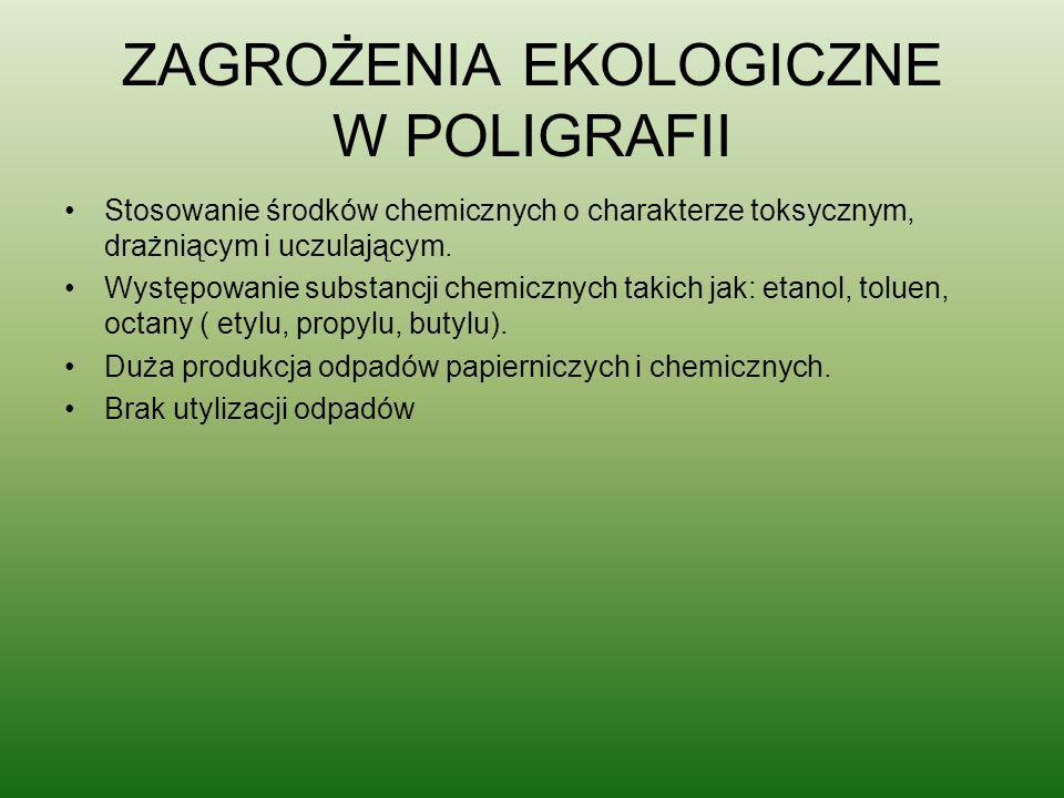 ZAGROŻENIA EKOLOGICZNE W POLIGRAFII Stosowanie środków chemicznych o charakterze toksycznym, drażniącym i uczulającym. Występowanie substancji chemicz
