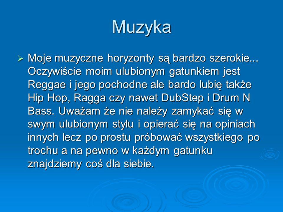 Muzyka Moje muzyczne horyzonty są bardzo szerokie... Oczywiście moim ulubionym gatunkiem jest Reggae i jego pochodne ale bardo lubię także Hip Hop, Ra