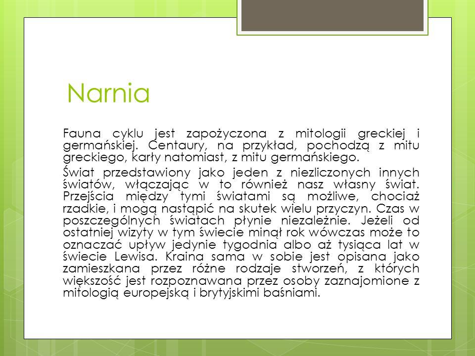 Narnia Fauna cyklu jest zapożyczona z mitologii greckiej i germańskiej. Centaury, na przykład, pochodzą z mitu greckiego, karły natomiast, z mitu germ