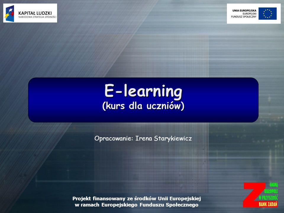 Projekt finansowany ze środków Unii Europejskiej w ramach Europejskiego Funduszu Społecznego E-learning (kurs dla uczniów) Opracowanie: Irena Starykie