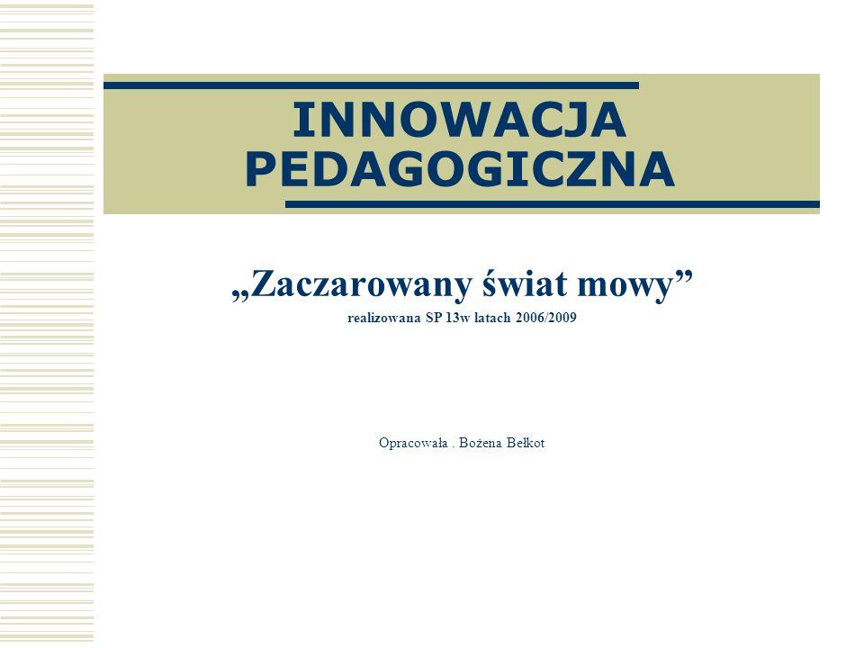 INNOWACJA PEDAGOGICZNA Zaczarowany świat mowy realizowana SP 13w latach 2006/2009 Opracowała. Bożena Bełkot