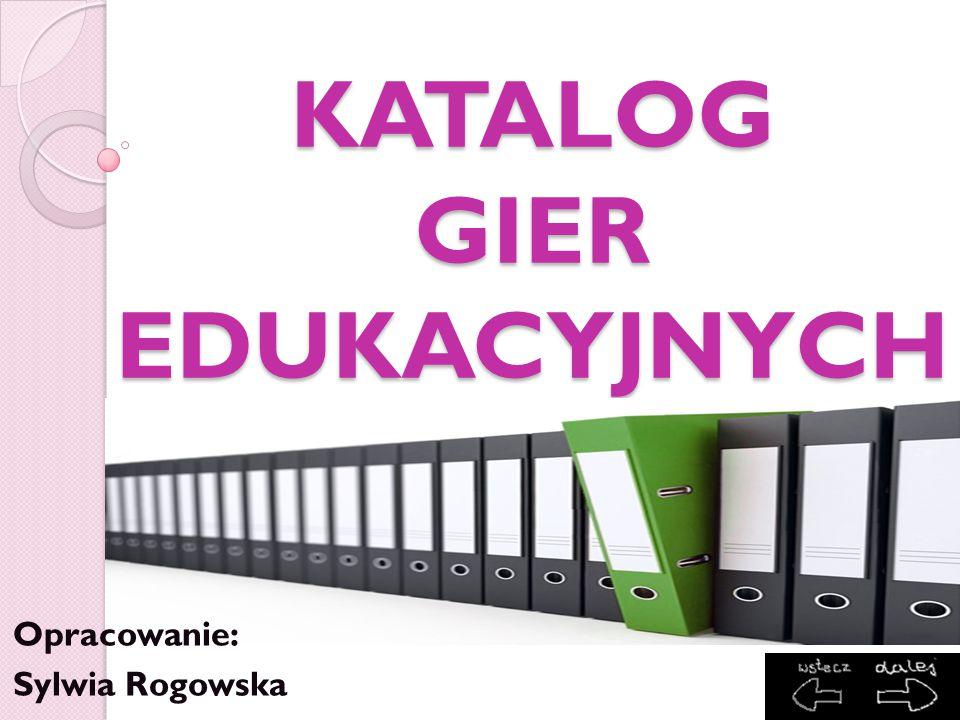 KATALOG GIER EDUKACYJNYCH Opracowanie: Sylwia Rogowska