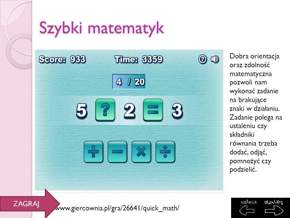 Szybki matematyk http://www.giercownia.pl/gra/26641/quick_math/ Dobra orientacja oraz zdolność matematyczna pozwoli nam wykonać zadanie na brakujące z