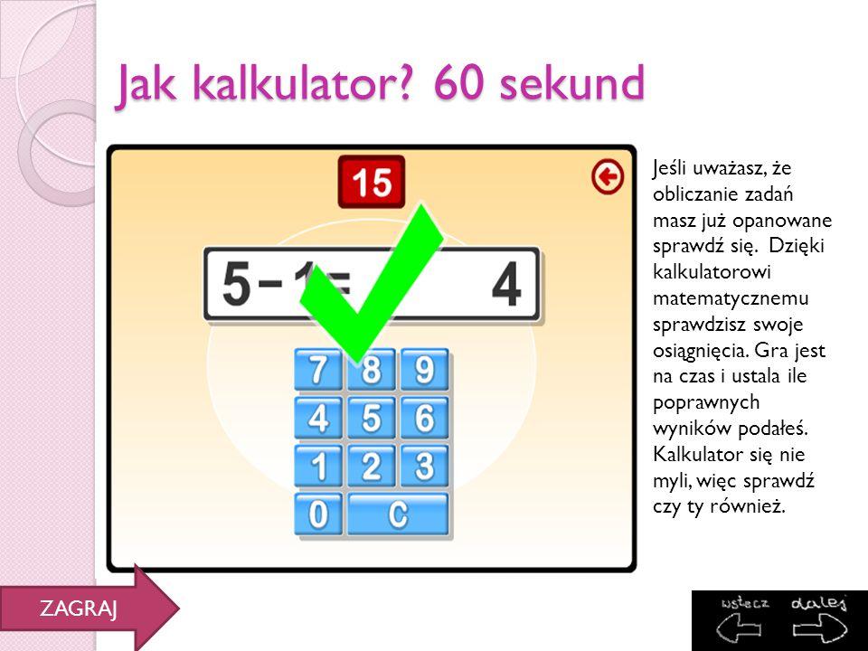 Jak kalkulator? 60 sekund Jeśli uważasz, że obliczanie zadań masz już opanowane sprawdź się. Dzięki kalkulatorowi matematycznemu sprawdzisz swoje osią