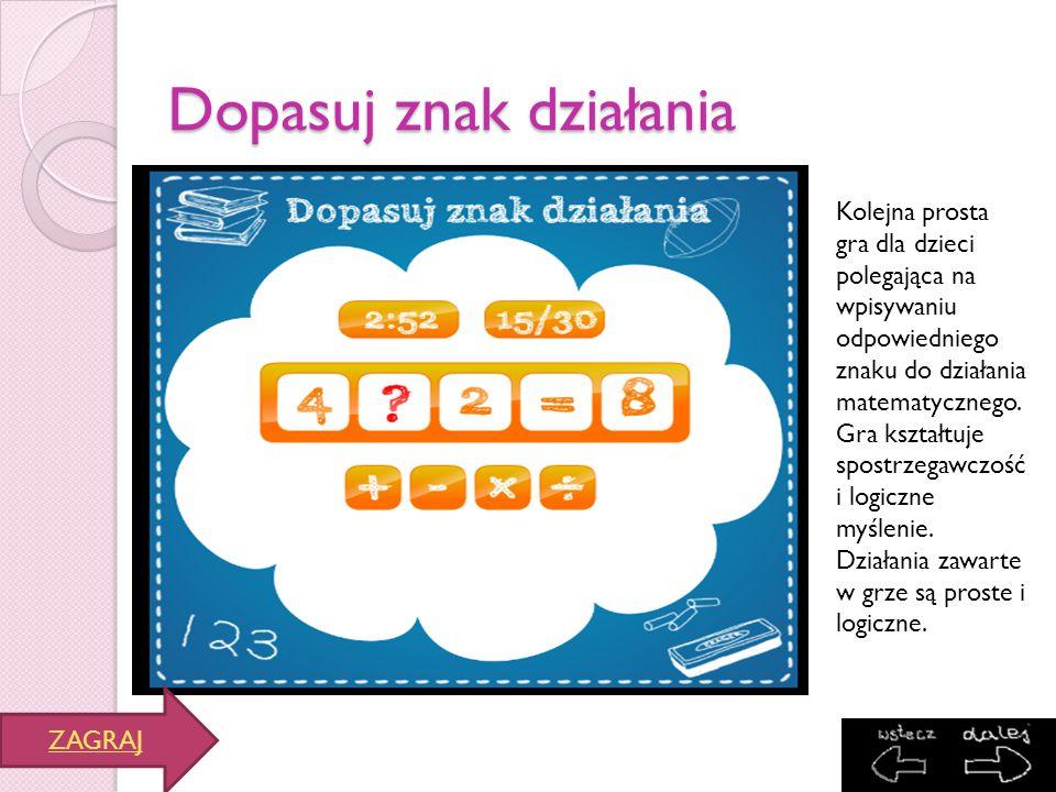 Dopasuj znak działania Kolejna prosta gra dla dzieci polegająca na wpisywaniu odpowiedniego znaku do działania matematycznego. Gra kształtuje spostrze