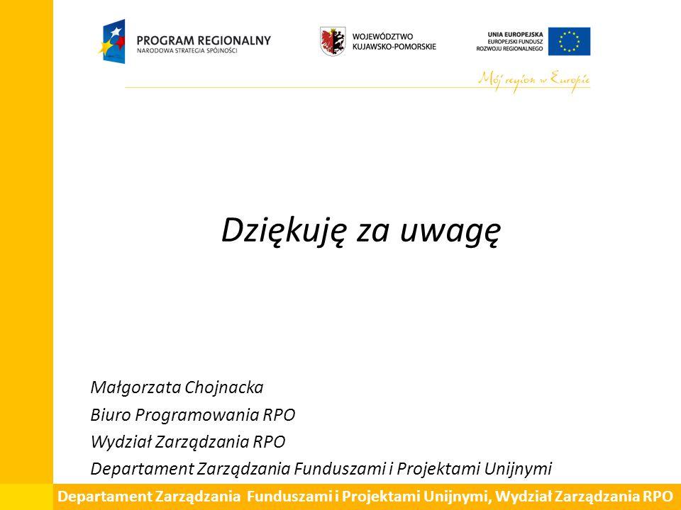 Dziękuję za uwagę Małgorzata Chojnacka Biuro Programowania RPO Wydział Zarządzania RPO Departament Zarządzania Funduszami i Projektami Unijnymi Departament Zarządzania Funduszami i Projektami Unijnymi, Wydział Zarządzania RPO
