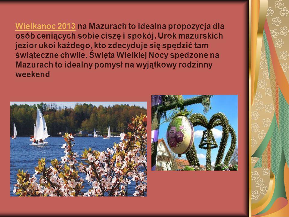Wielkanoc 2013Wielkanoc 2013 na Mazurach to idealna propozycja dla osób ceniących sobie ciszę i spokój. Urok mazurskich jezior ukoi każdego, kto zdecy