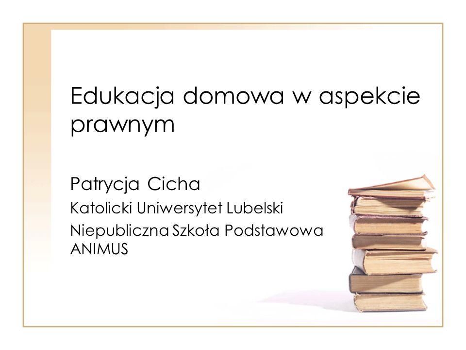 Edukacja domowa w aspekcie prawnym Patrycja Cicha Katolicki Uniwersytet Lubelski Niepubliczna Szkoła Podstawowa ANIMUS