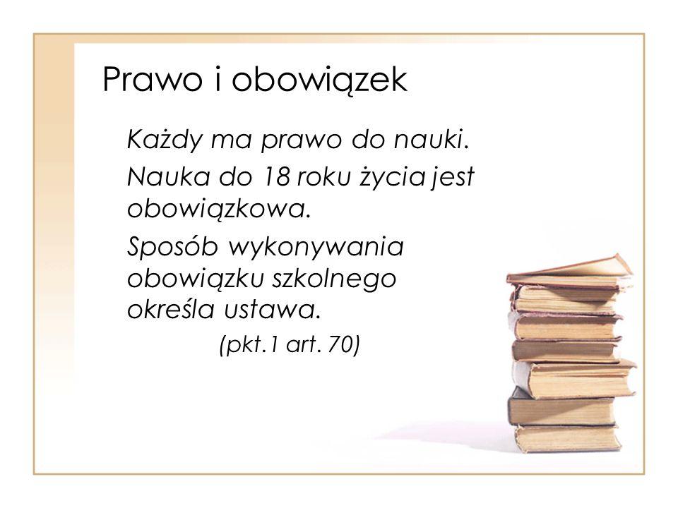 Prawo i obowiązek Każdy ma prawo do nauki. Nauka do 18 roku życia jest obowiązkowa. Sposób wykonywania obowiązku szkolnego określa ustawa. (pkt.1 art.