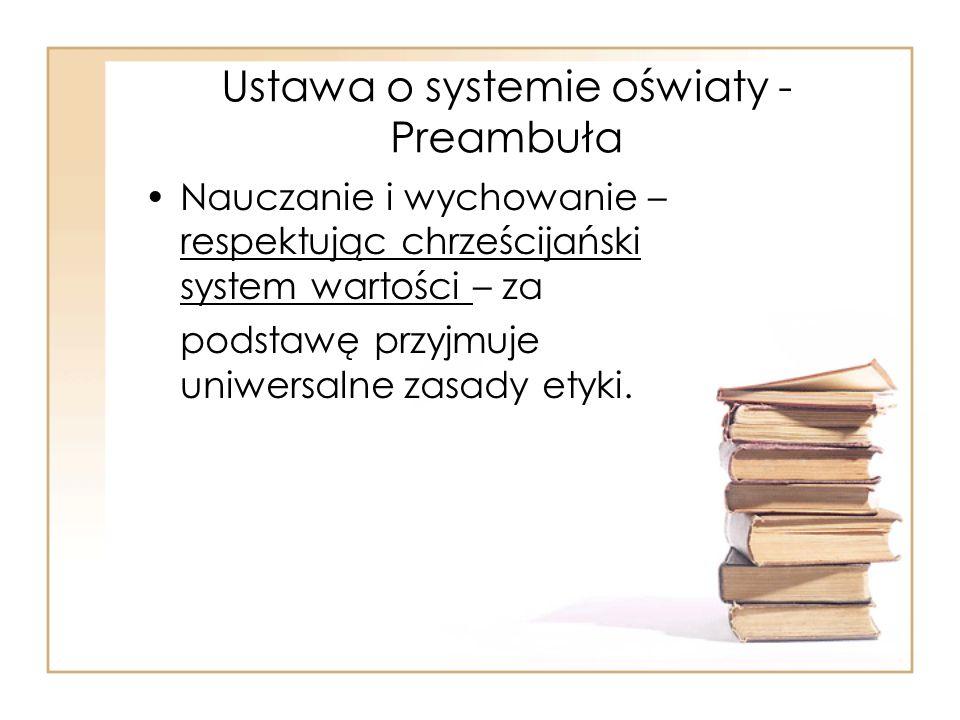 Ustawa o systemie oświaty - Preambuła Nauczanie i wychowanie – respektując chrześcijański system wartości – za podstawę przyjmuje uniwersalne zasady e