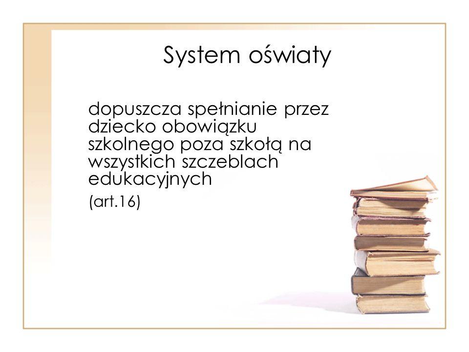 System oświaty dopuszcza spełnianie przez dziecko obowiązku szkolnego poza szkołą na wszystkich szczeblach edukacyjnych (art.16)