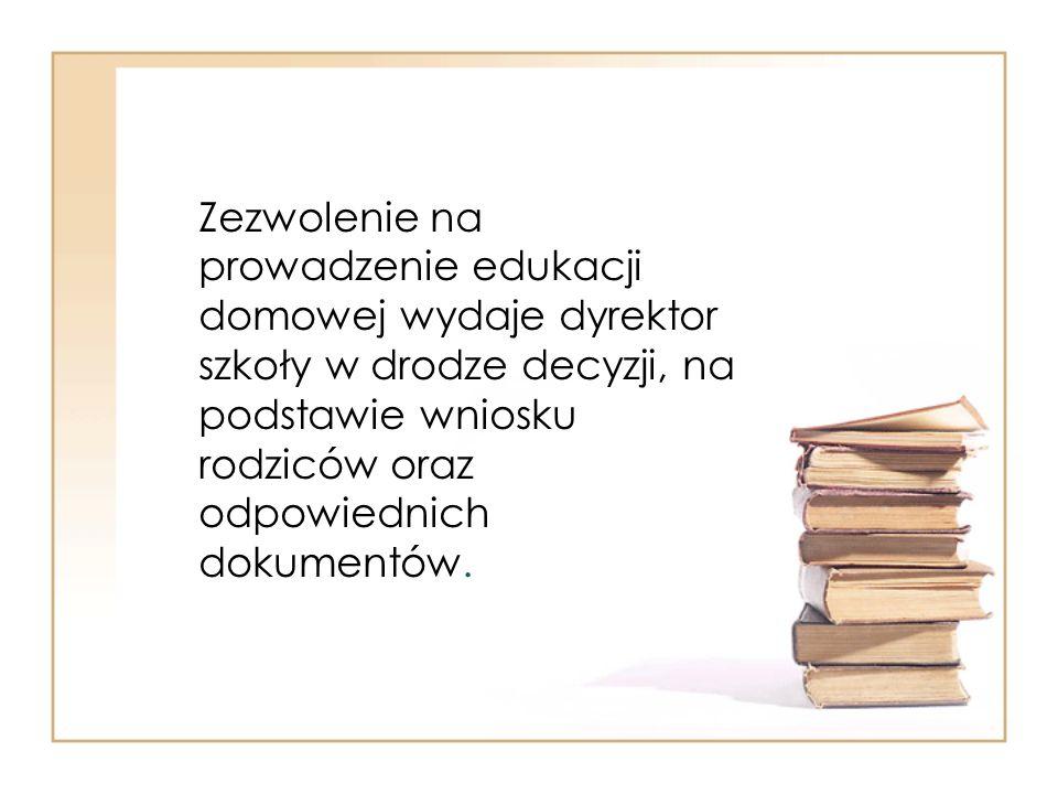 Zezwolenie na prowadzenie edukacji domowej wydaje dyrektor szkoły w drodze decyzji, na podstawie wniosku rodziców oraz odpowiednich dokumentów.