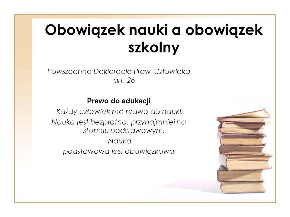 Obowiązek nauki a obowiązek szkolny Powszechna Deklaracja Praw Człowieka art. 26 Prawo do edukacji Każdy człowiek ma prawo do nauki. Nauka jest bezpła