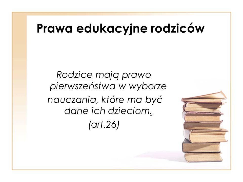 Prawa edukacyjne rodziców Rodzice mają prawo pierwszeństwa w wyborze nauczania, które ma być dane ich dzieciom. (art.26)