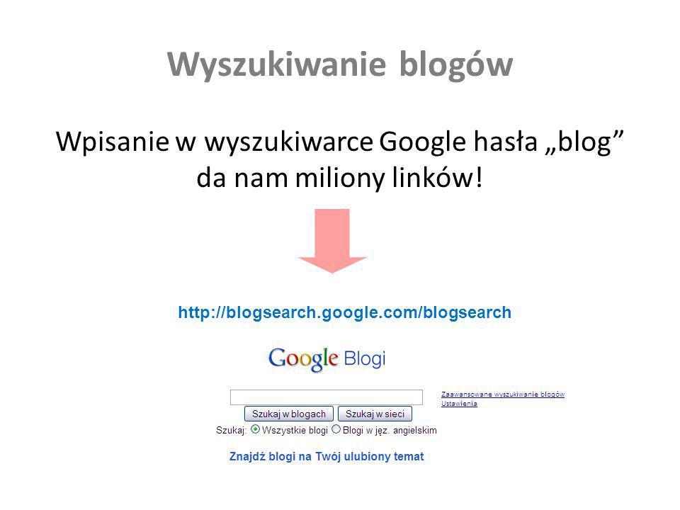 Wyszukiwanie blogów Wpisanie w wyszukiwarce Google hasła blog da nam miliony linków! http://blogsearch.google.com/blogsearch