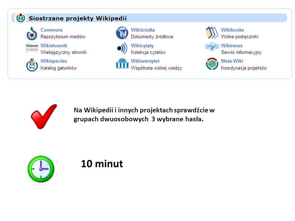Na Wikipedii i innych projektach sprawdźcie w grupach dwuosobowych 3 wybrane hasła. 10 minut