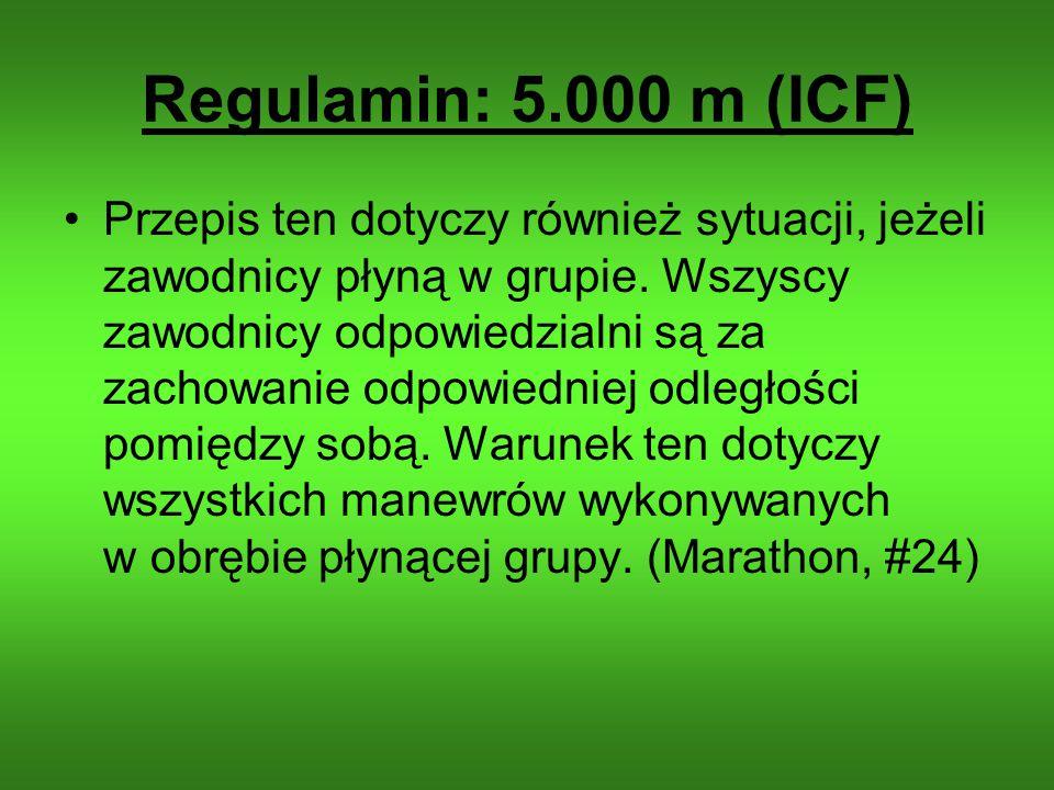 Regulamin: 5.000 m (ICF) Przepis ten dotyczy również sytuacji, jeżeli zawodnicy płyną w grupie. Wszyscy zawodnicy odpowiedzialni są za zachowanie odpo