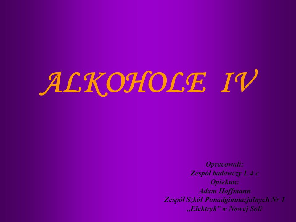 ALKOHOLE IV Opracowali: Zespół badawczy L 4 c Opiekun: Adam Hoffmann Zespół Szkół Ponadgimnazjalnych Nr 1,,Elektryk w Nowej Soli
