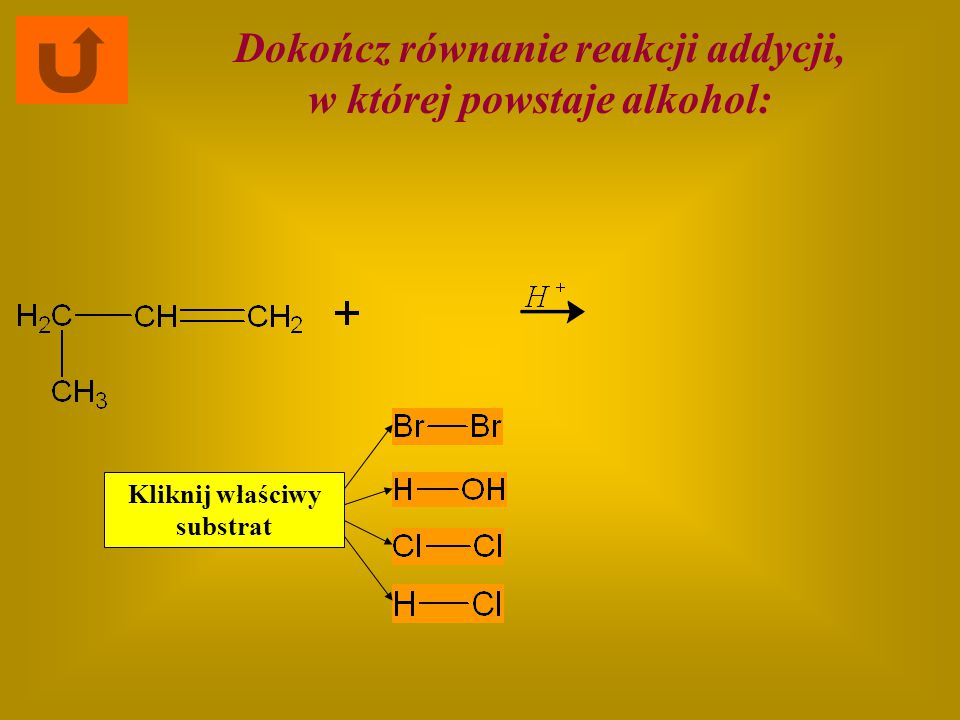 Dokończ równanie reakcji addycji, w której powstaje alkohol: Kliknij właściwy substrat