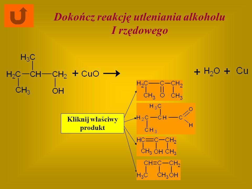 Kliknij właściwy produkt Dokończ reakcję utleniania alkoholu I rzędowego