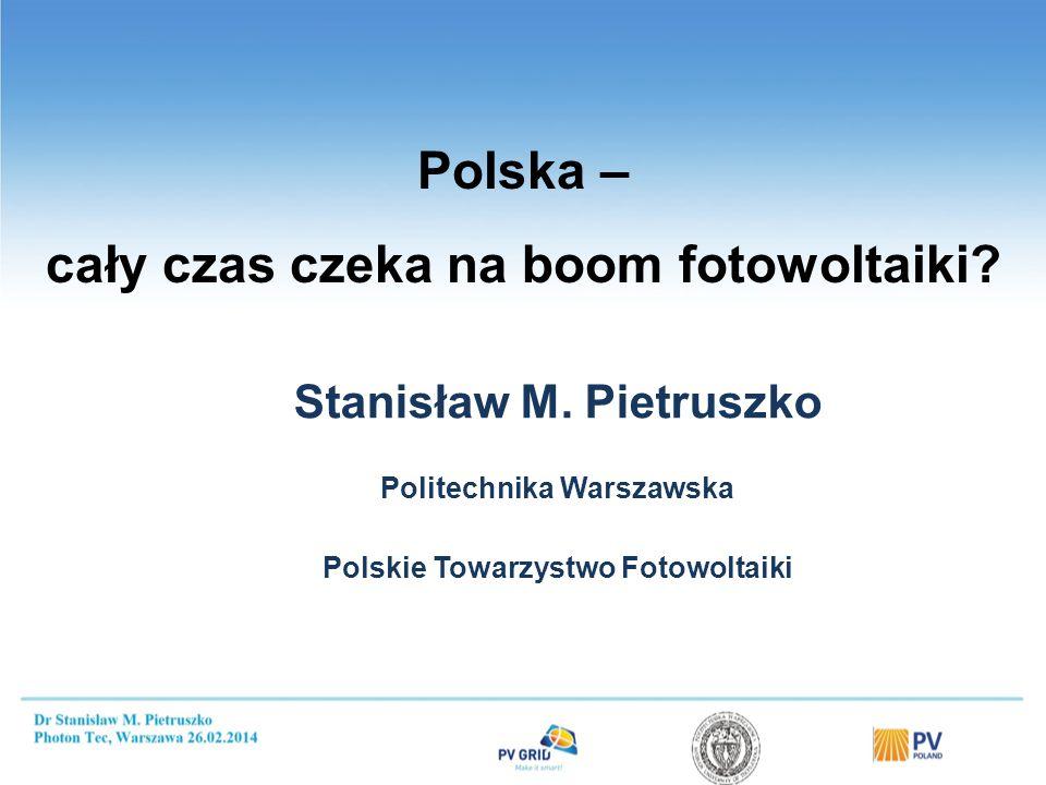 Polska – cały czas czeka na boom fotowoltaiki? Stanisław M. Pietruszko Politechnika Warszawska Polskie Towarzystwo Fotowoltaiki