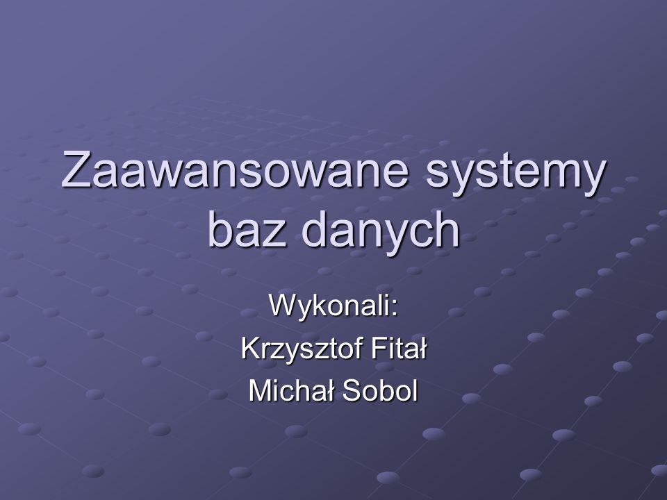 Zaawansowane systemy baz danych Wykonali: Krzysztof Fitał Michał Sobol