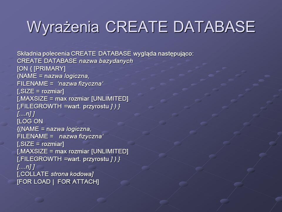 Wyrażenia CREATE DATABASE Składnia polecenia CREATE DATABASE wygląda następująco: CREATE DATABASE nazwa bazydanych [ON { [PRIMARY] (NAME = nazwa logic