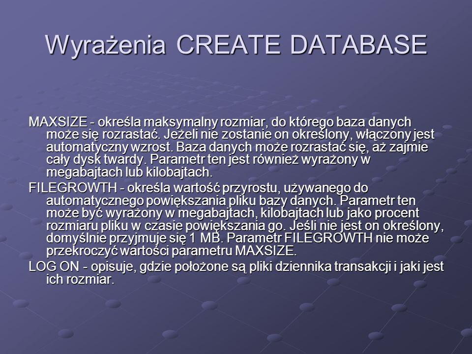 Wyrażenia CREATE DATABASE MAXSIZE - określa maksymalny rozmiar, do którego baza danych może się rozrastać. Jeżeli nie zostanie on określony, włączony