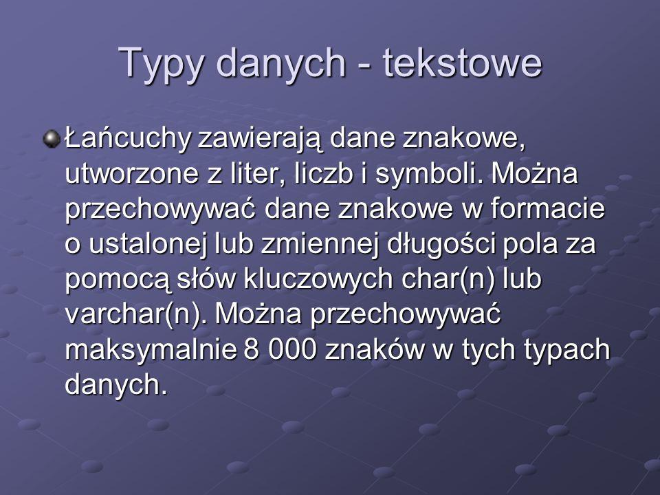 Typy danych - tekstowe Łańcuchy zawierają dane znakowe, utworzone z liter, liczb i symboli. Można przechowywać dane znakowe w formacie o ustalonej lub