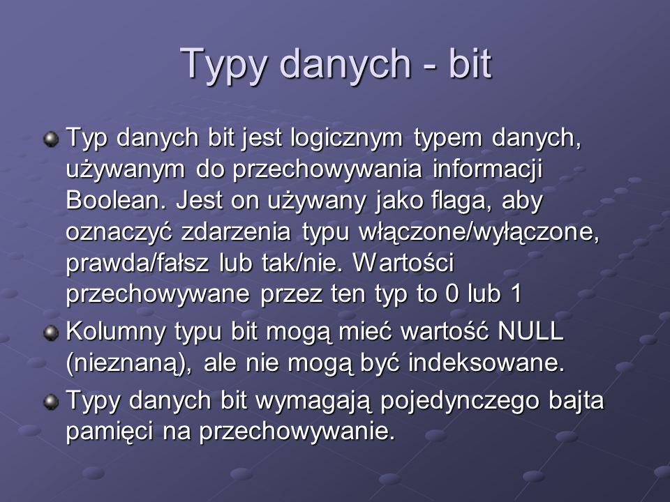 Typy danych - bit Typ danych bit jest logicznym typem danych, używanym do przechowywania informacji Boolean. Jest on używany jako flaga, aby oznaczyć