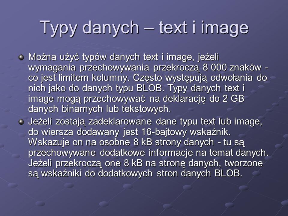 Typy danych – text i image Można użyć typów danych text i image, jeżeli wymagania przechowywania przekroczą 8 000 znaków - co jest limitem kolumny. Cz