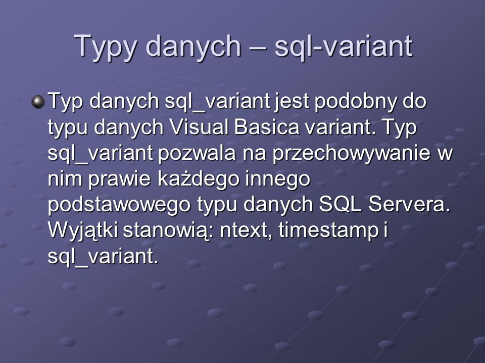 Typy danych – sql-variant Typ danych sql_variant jest podobny do typu danych Visual Basica variant. Typ sql_variant pozwala na przechowywanie w nim pr