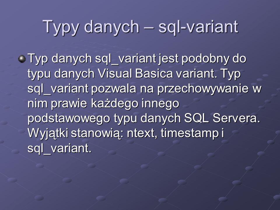 Typy danych – sql-variant Typ danych sql_variant jest podobny do typu danych Visual Basica variant.