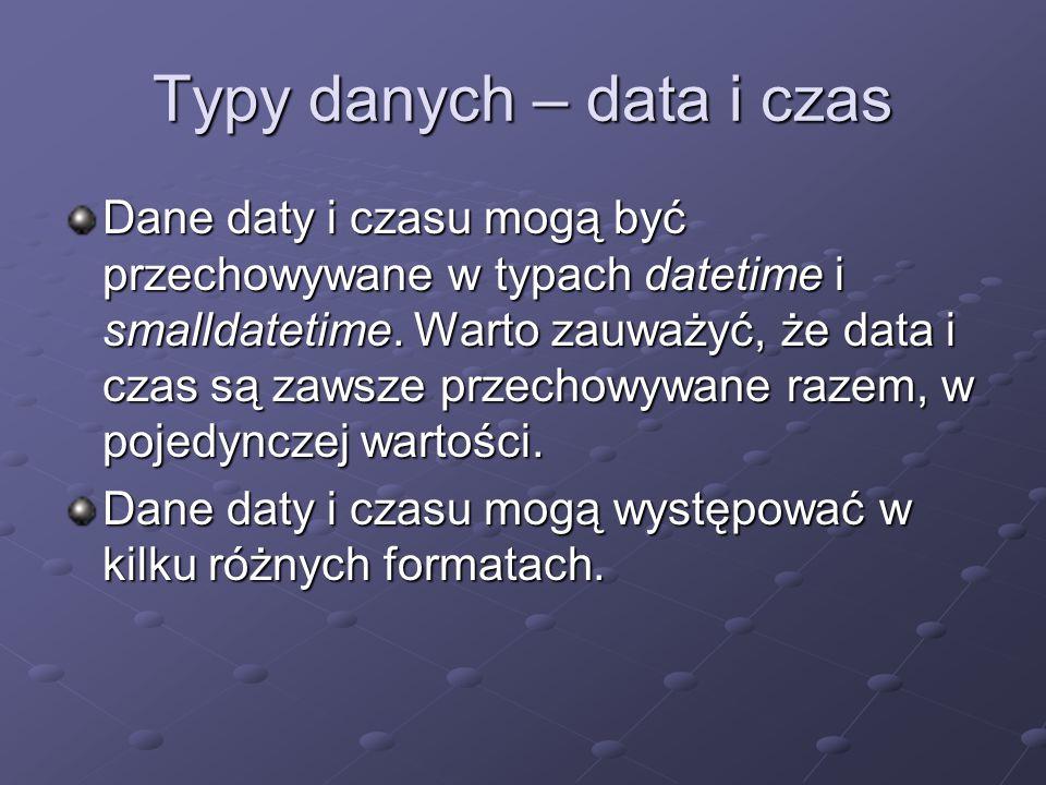 Typy danych – data i czas Dane daty i czasu mogą być przechowywane w typach datetime i smalldatetime. Warto zauważyć, że data i czas są zawsze przecho