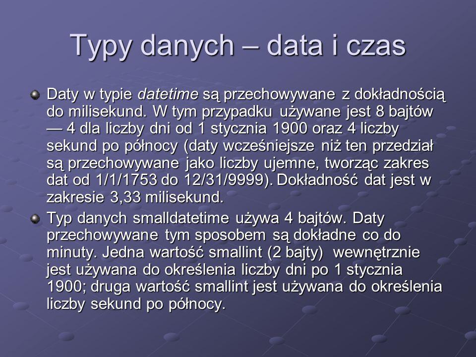 Typy danych – data i czas Daty w typie datetime są przechowywane z dokładnością do milisekund. W tym przypadku używane jest 8 bajtów 4 dla liczby dni