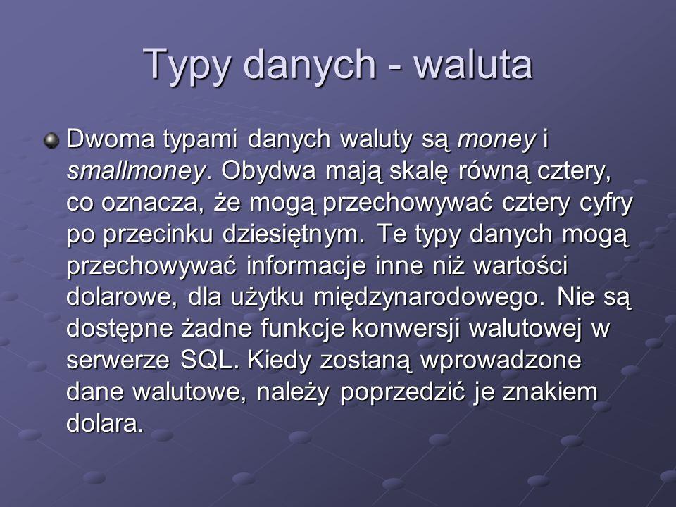 Typy danych - waluta Dwoma typami danych waluty są money i smallmoney. Obydwa mają skalę równą cztery, co oznacza, że mogą przechowywać cztery cyfry p