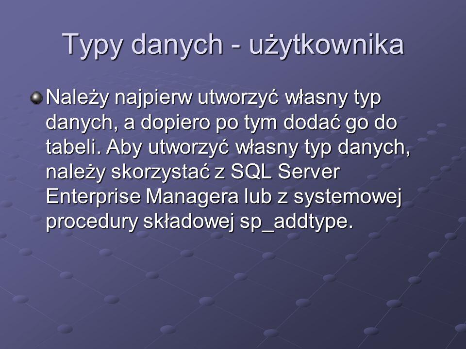 Typy danych - użytkownika Należy najpierw utworzyć własny typ danych, a dopiero po tym dodać go do tabeli.