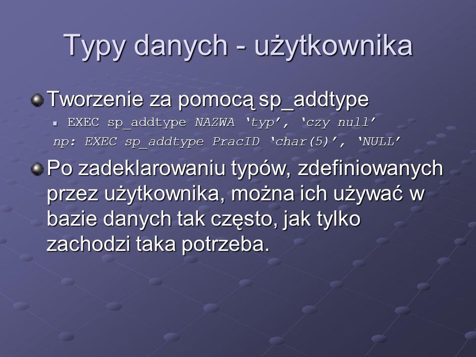 Typy danych - użytkownika Tworzenie za pomocą sp_addtype EXEC sp_addtype NAZWA typ, czy null EXEC sp_addtype NAZWA typ, czy null np: EXEC sp_addtype P