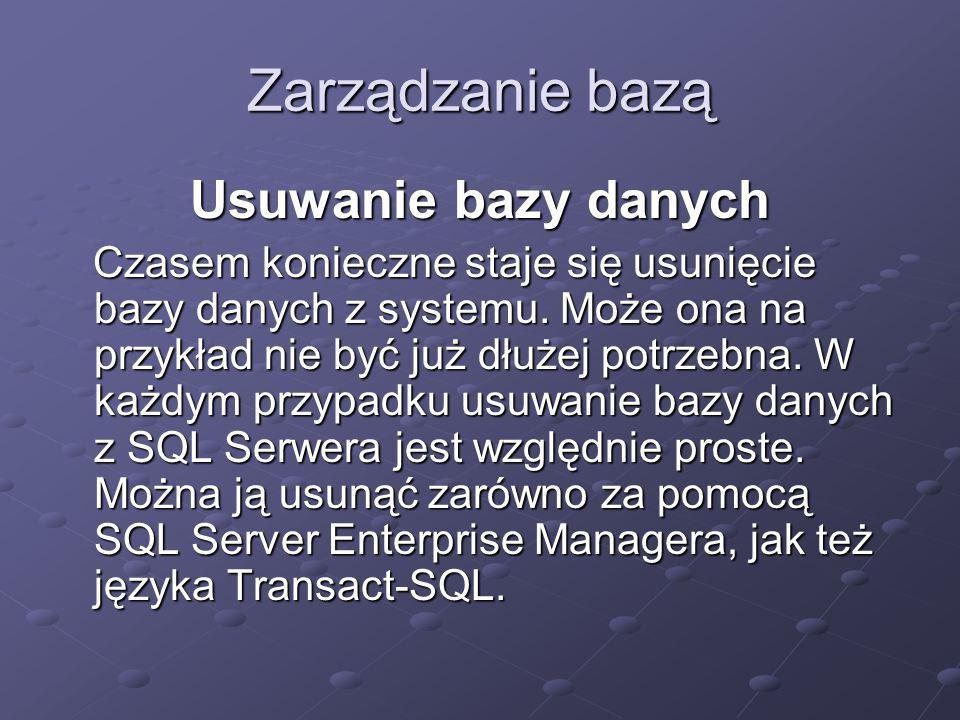 Zarządzanie bazą Usuwanie bazy danych Czasem konieczne staje się usunięcie bazy danych z systemu. Może ona na przykład nie być już dłużej potrzebna. W