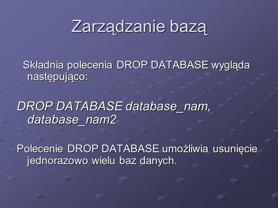 Zarządzanie bazą Składnia polecenia DROP DATABASE wygląda następująco: Składnia polecenia DROP DATABASE wygląda następująco: DROP DATABASE database_nam, database_nam2 Polecenie DROP DATABASE umożliwia usunięcie jednorazowo wielu baz danych.