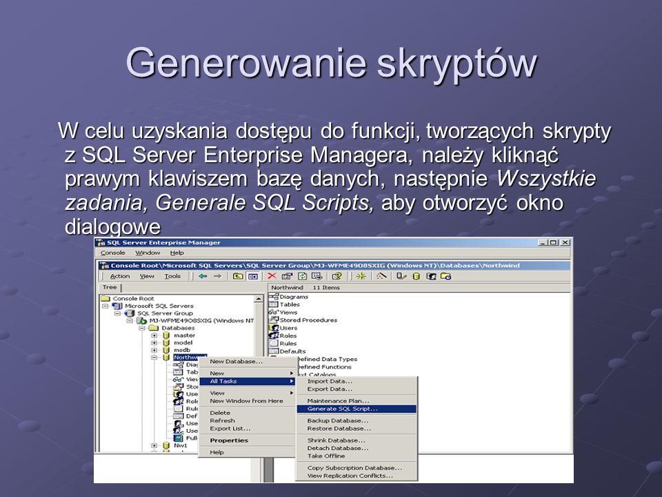 Generowanie skryptów W celu uzyskania dostępu do funkcji, tworzących skrypty z SQL Server Enterprise Managera, należy kliknąć prawym klawiszem bazę danych, następnie Wszystkie zadania, Generale SQL Scripts, aby otworzyć okno dialogowe W celu uzyskania dostępu do funkcji, tworzących skrypty z SQL Server Enterprise Managera, należy kliknąć prawym klawiszem bazę danych, następnie Wszystkie zadania, Generale SQL Scripts, aby otworzyć okno dialogowe