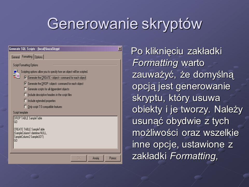 Generowanie skryptów Po kliknięciu zakładki Formatting warto zauważyć, że domyślną opcją jest generowanie skryptu, który usuwa obiekty i je tworzy.