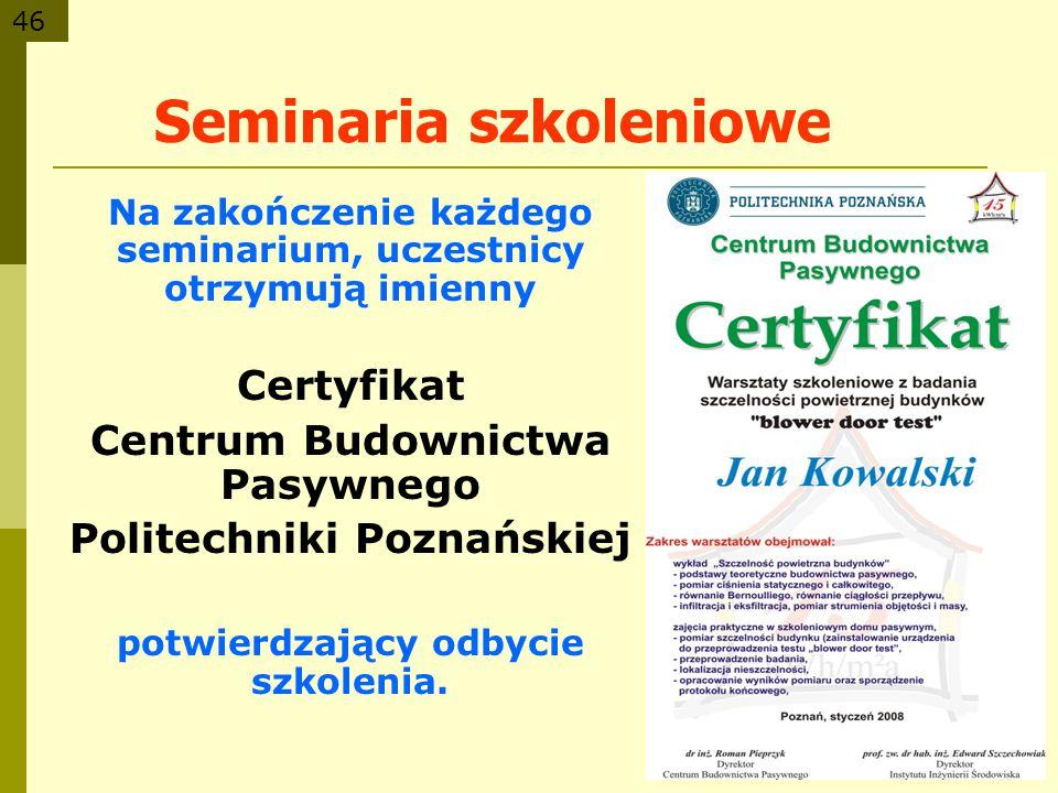 46 Seminaria szkoleniowe Na zakończenie każdego seminarium, uczestnicy otrzymują imienny Certyfikat Centrum Budownictwa Pasywnego Politechniki Poznańs