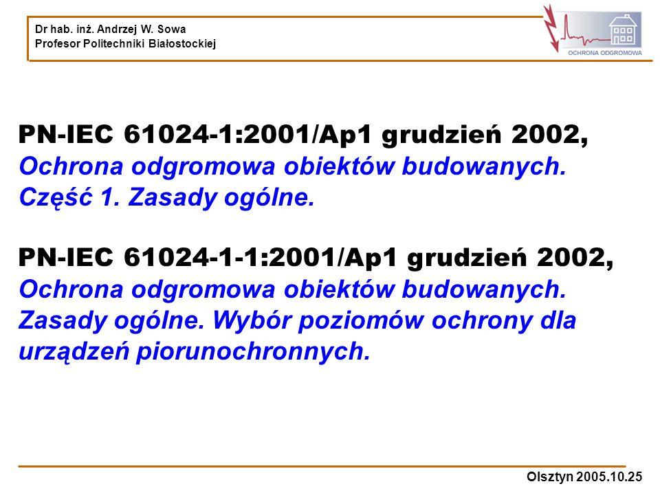 Dr hab. inż. Andrzej W. Sowa Profesor Politechniki Białostockiej Olsztyn 2005.10.25 PN-IEC 61024-1:2001/Ap1 grudzień 2002, Ochrona odgromowa obiektów