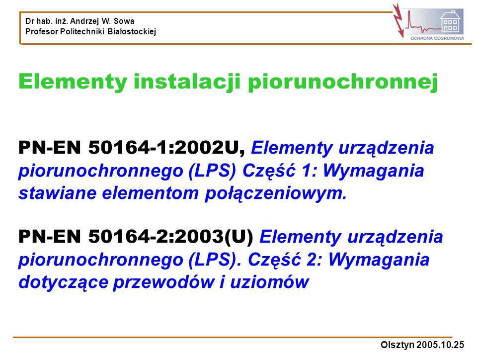 Dr hab. inż. Andrzej W. Sowa Profesor Politechniki Białostockiej Olsztyn 2005.10.25 PN-EN 50164-1:2002U, Elementy urządzenia piorunochronnego (LPS) Cz